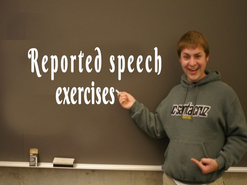 reported speech exercises essay Reported speech: the following interview between a sports-reporter and a marathon-runner is an example of spoken english in which some sentences are fragments (incomplete sentences) the full context of the conversation allows the listener to guess missing or understood words.